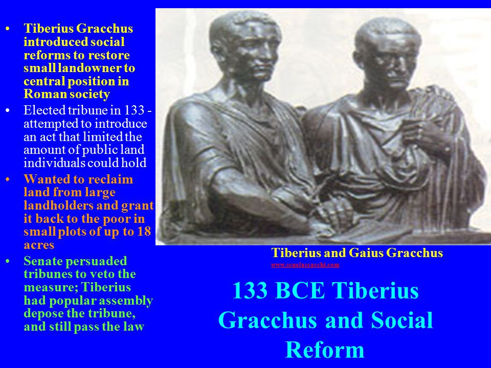 133 BCE Tiberius Gracchus and Social Reform Tiberius Gracchus introduced social reforms to restore small landowner to central position in Roman society Elected tribune in 133 - attempted to introduce an act that limited the amount of public land individuals could hold Wanted to reclaim land from large landholders and grant it back to the poor in small plots of up to 18 acres Senate persuaded tribunes to veto the measure; Tiberius had popular assembly depose the tribune, and still pass the law Tiberius and Gaius Gracchus www.scuolascacchi.com