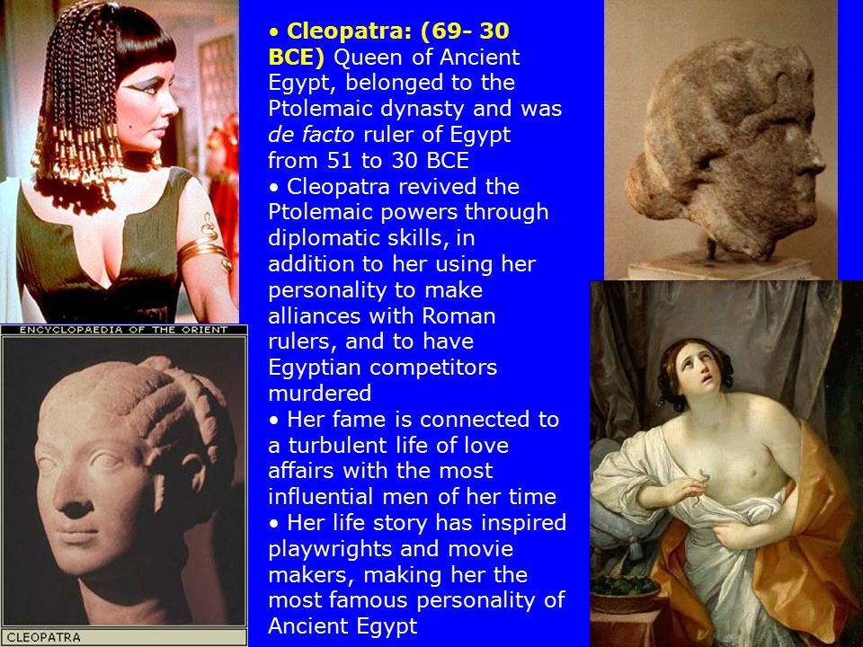 Cleopatra: (69- 30 BCE) Queen of Ancient Egypt, belonged to the Ptolemaic dynasty and was de facto ruler of Egypt from 51 to 30 BCE Cleopatra revived the Ptolemaic powers through diplomatic skills, in addition to her using her personality to make alliances with Roman rulers, and to have Egyptian competitors murdered Her fame is connected to a turbulent life of love affairs with the most influential men of her time Her life story has inspired playwrights and movie makers, making her the most famous personality of Ancient Egypt