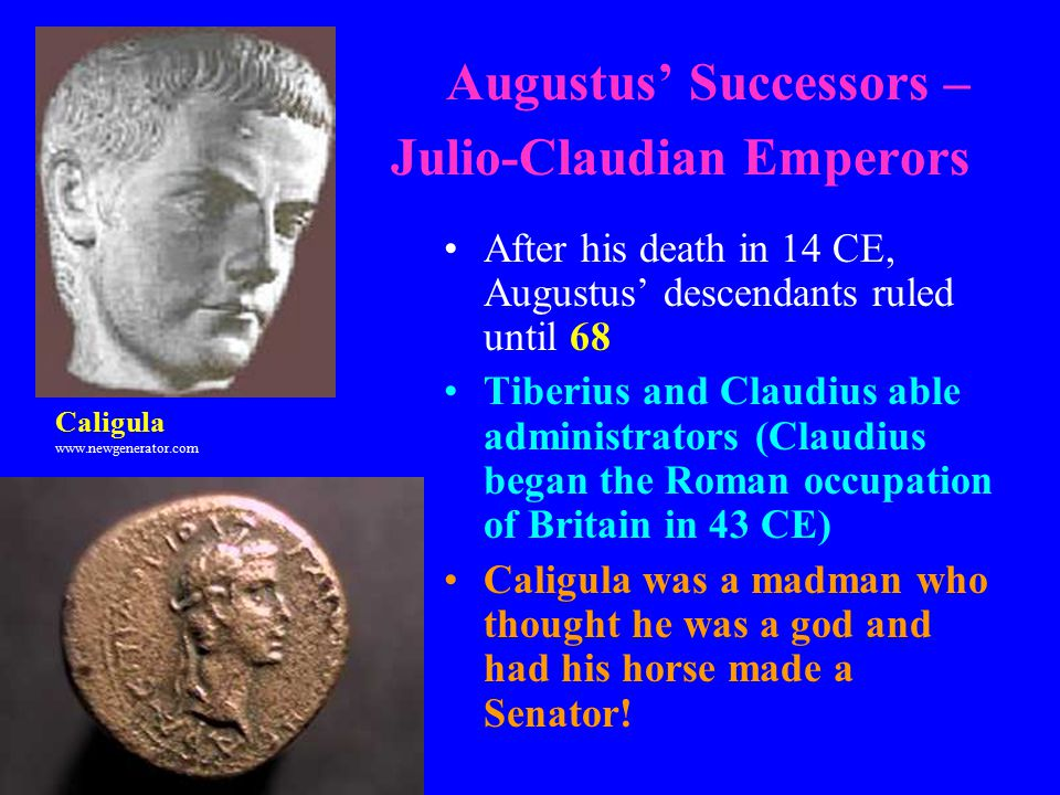 Augustus' Successors – Julio-Claudian Emperors After his death in 14 CE, Augustus' descendants ruled until 68 Tiberius and Claudius able administrators (Claudius began the Roman occupation of Britain in 43 CE) Caligula was a madman who thought he was a god and had his horse made a Senator.