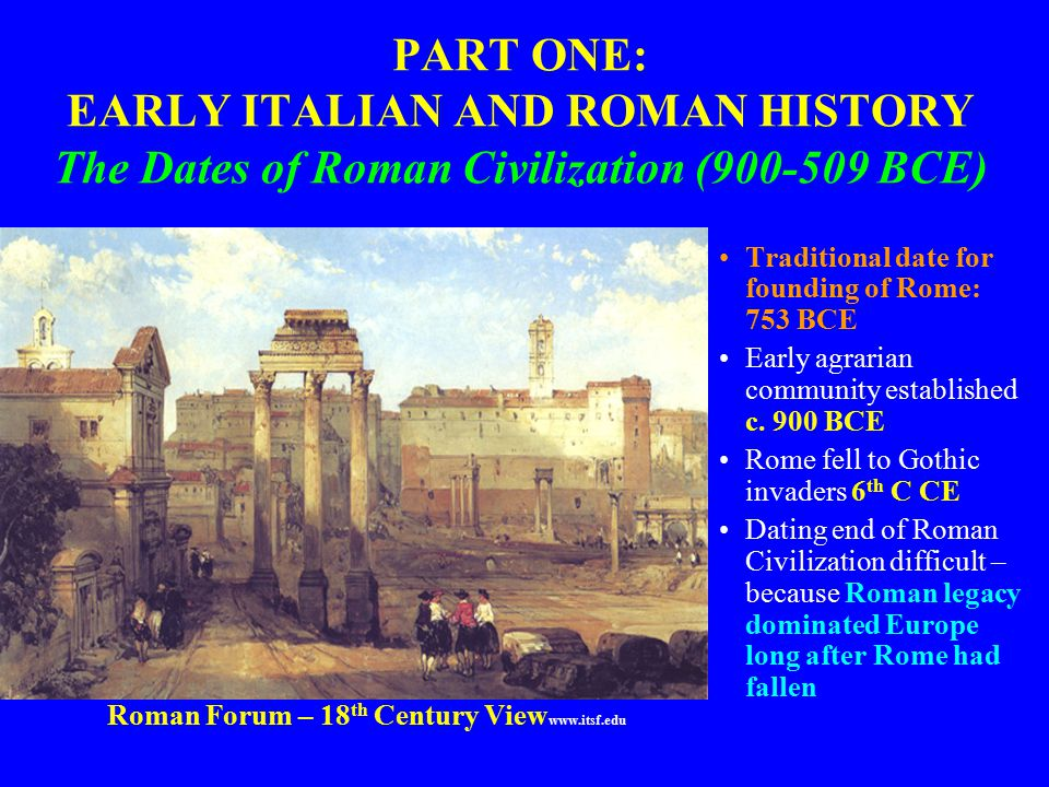 PART ONE: EARLY ITALIAN AND ROMAN HISTORY The Dates of Roman Civilization (900-509 BCE) Traditional date for founding of Rome: 753 BCE Early agrarian community established c.