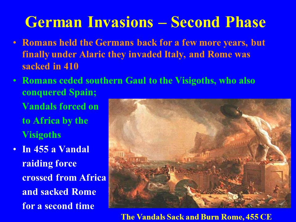 German Invasions – Second Phase Romans held the Germans back for a few more years, but finally under Alaric they invaded Italy, and Rome was sacked in 410 Romans ceded southern Gaul to the Visigoths, who also conquered Spain; Vandals forced on to Africa by the Visigoths In 455 a Vandal raiding force crossed from Africa and sacked Rome for a second time The Vandals Sack and Burn Rome, 455 CE