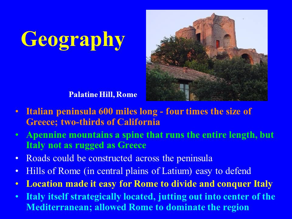 Geography Italian peninsula 600 miles long - four times the size of Greece; two-thirds of California Apennine mountains a spine that runs the entire length, but Italy not as rugged as Greece Roads could be constructed across the peninsula Hills of Rome (in central plains of Latium) easy to defend Location made it easy for Rome to divide and conquer Italy Italy itself strategically located, jutting out into center of the Mediterranean; allowed Rome to dominate the region Palatine Hill, Rome