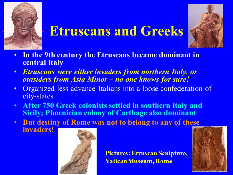 Etruscans and Greeks In the 9th century the Etruscans became dominant in central Italy Etruscans were either invaders from northern Italy, or outsiders from Asia Minor – no one knows for sure.