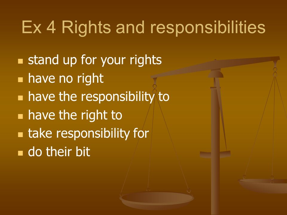 Ex 4 Rights and responsibilities stand up for your rights have no right have the responsibility to have the right to take responsibility for do their bit