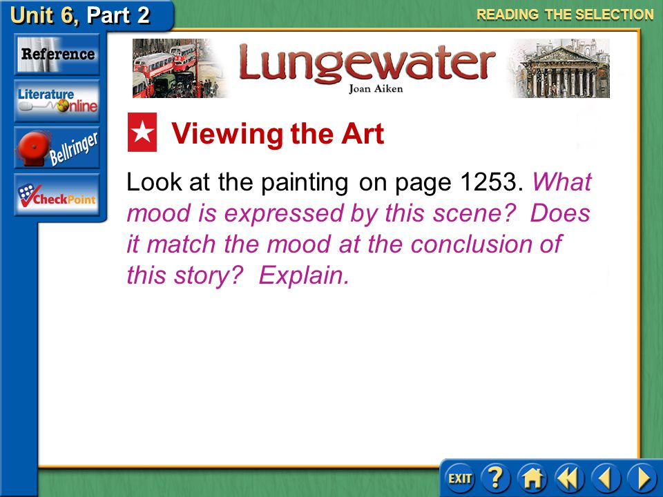 Unit 6, Part 2 Lungewater Look at the painting on page 1252. What mood is evoked by this scene? Is it similar to the story's mood? READING THE SELECTI