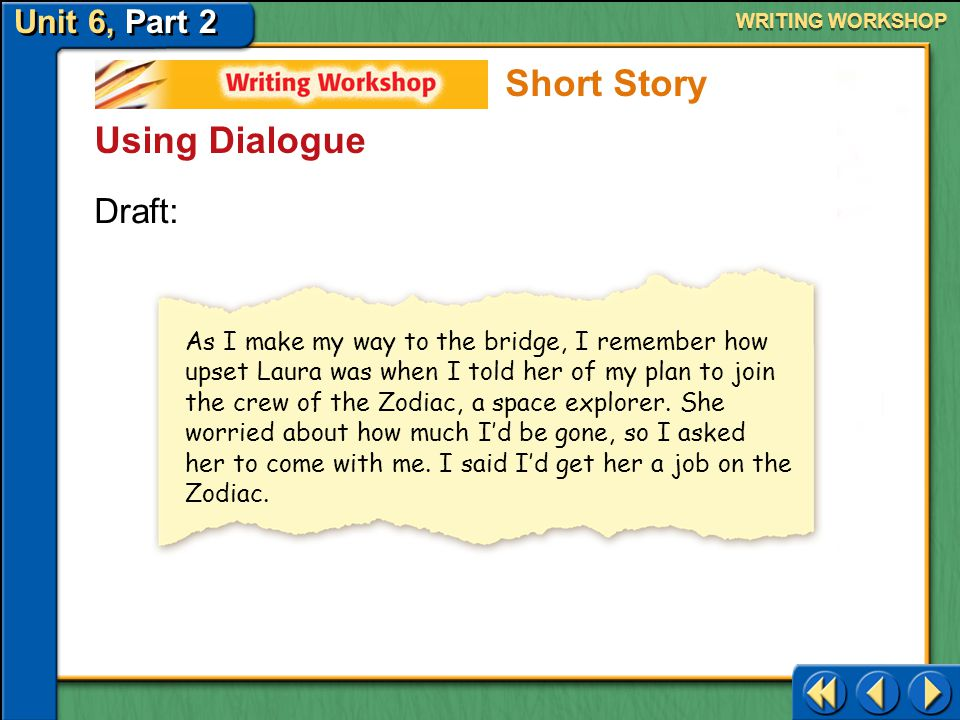 Unit 6, Part 2 Writing Workshop WRITING WORKSHOP Using Dialogue Dialogue in a story helps bring characters to life. It can show their motives, thought