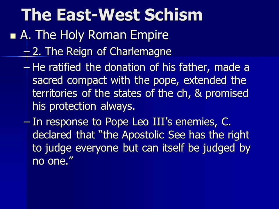 The East-West Schism The East-West Schism A. The Holy Roman Empire A. The Holy Roman Empire –2. The Reign of Charlemagne –He ratified the donation of
