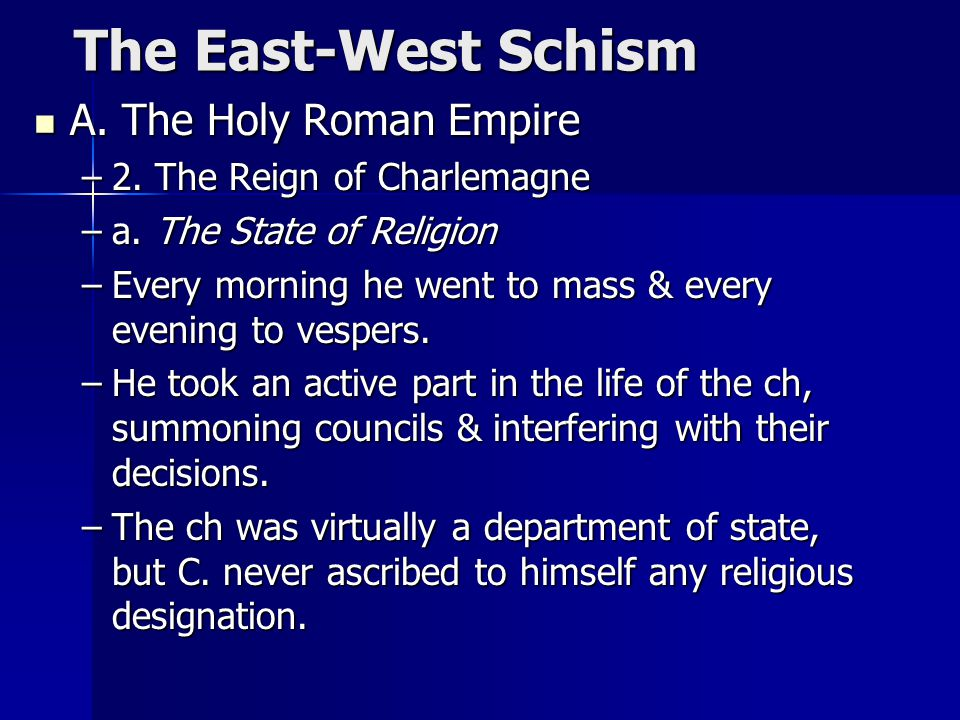 The East-West Schism The East-West Schism A. The Holy Roman Empire A. The Holy Roman Empire –2. The Reign of Charlemagne –a. The State of Religion –Ev