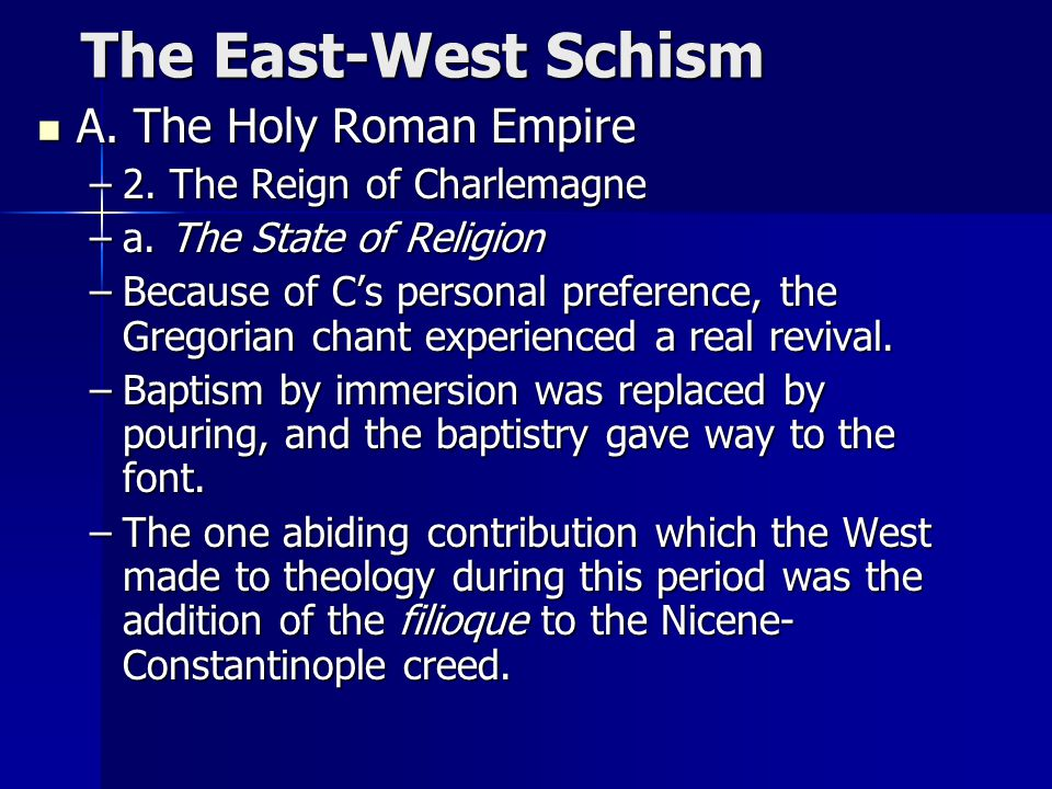 The East-West Schism The East-West Schism A. The Holy Roman Empire A. The Holy Roman Empire –2. The Reign of Charlemagne –a. The State of Religion –Be