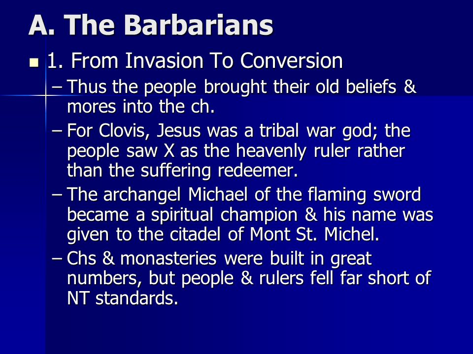 A. The Barbarians 1. From Invasion To Conversion 1. From Invasion To Conversion –Thus the people brought their old beliefs & mores into the ch. –For C