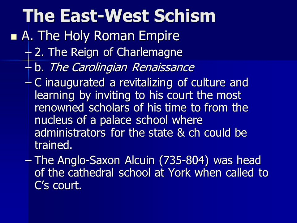 The East-West Schism The East-West Schism A. The Holy Roman Empire A. The Holy Roman Empire –2. The Reign of Charlemagne –b. The Carolingian Renaissan