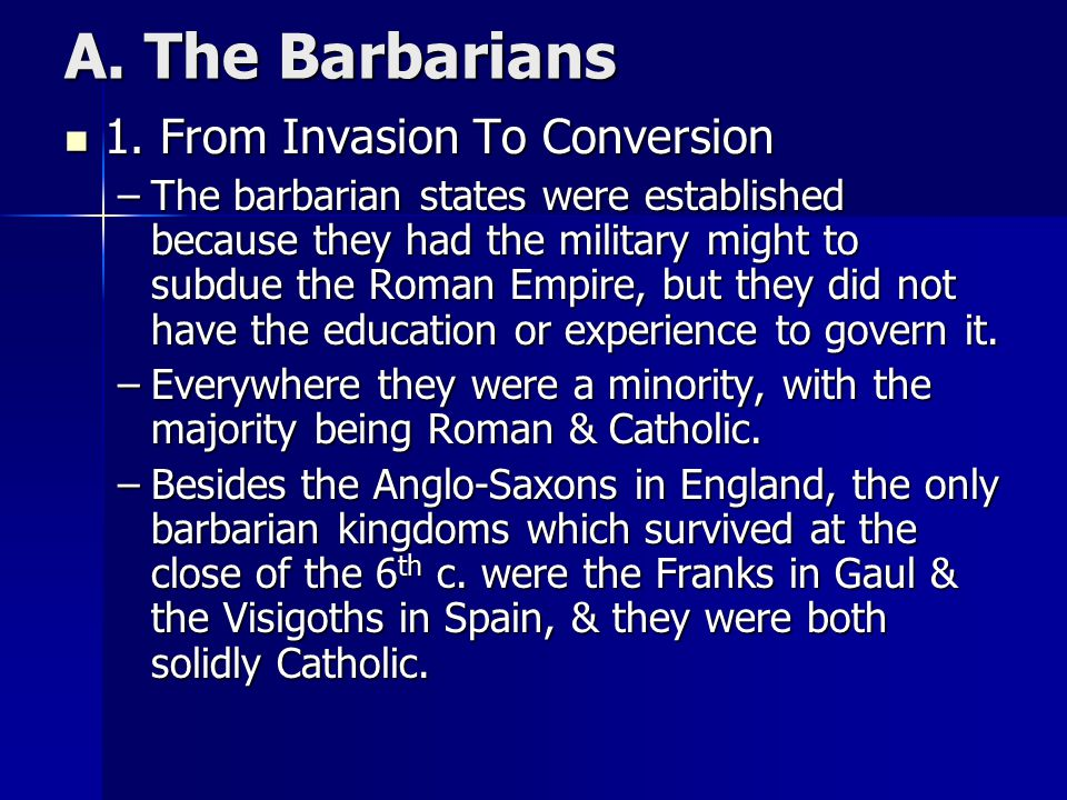 A. The Barbarians 1. From Invasion To Conversion 1. From Invasion To Conversion –The barbarian states were established because they had the military m