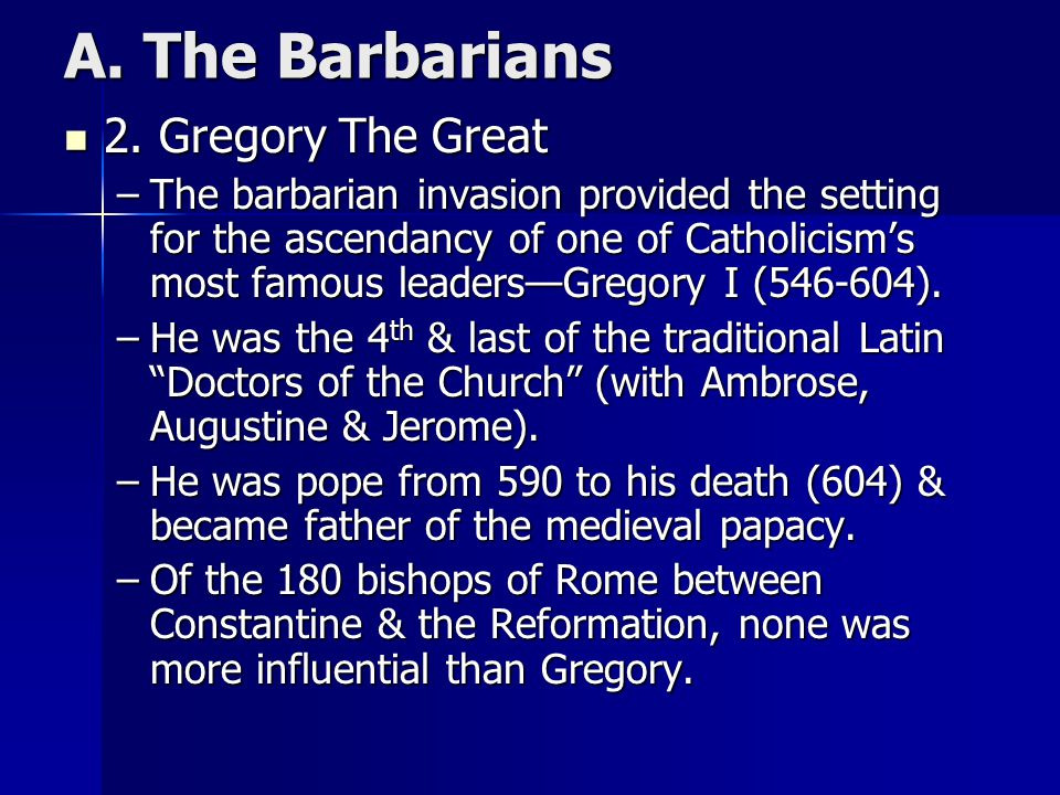 A. The Barbarians 2. Gregory The Great 2. Gregory The Great –The barbarian invasion provided the setting for the ascendancy of one of Catholicism's mo