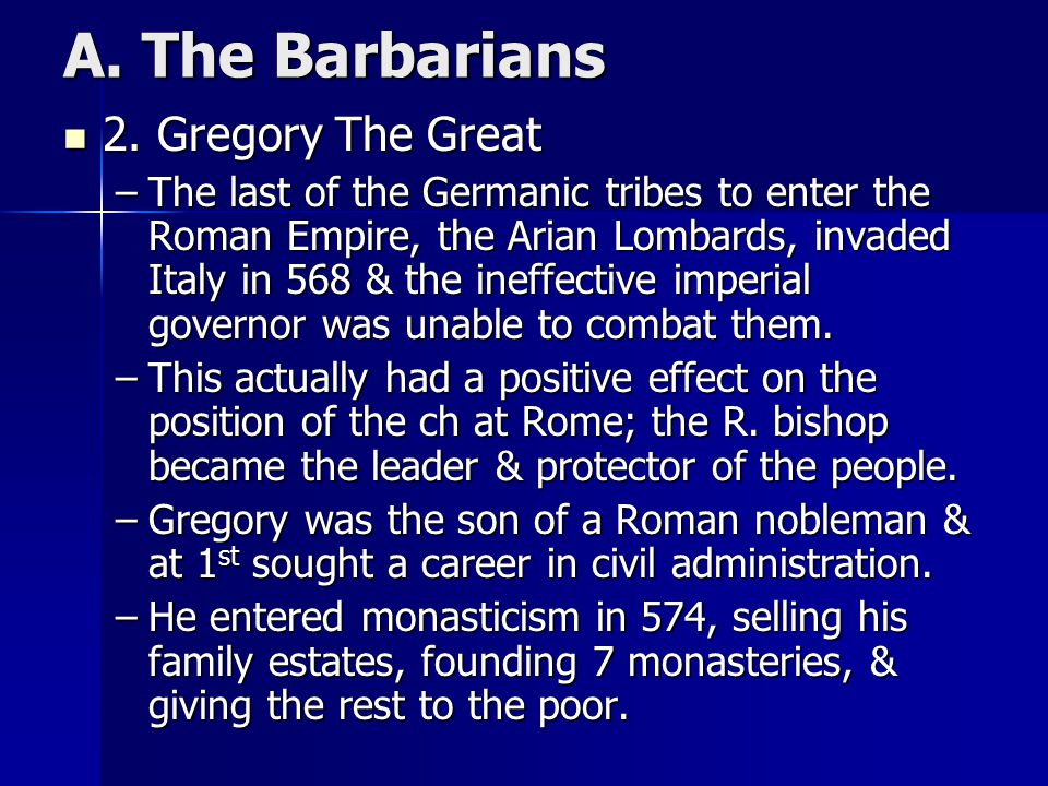 A. The Barbarians 2. Gregory The Great 2. Gregory The Great –The last of the Germanic tribes to enter the Roman Empire, the Arian Lombards, invaded It