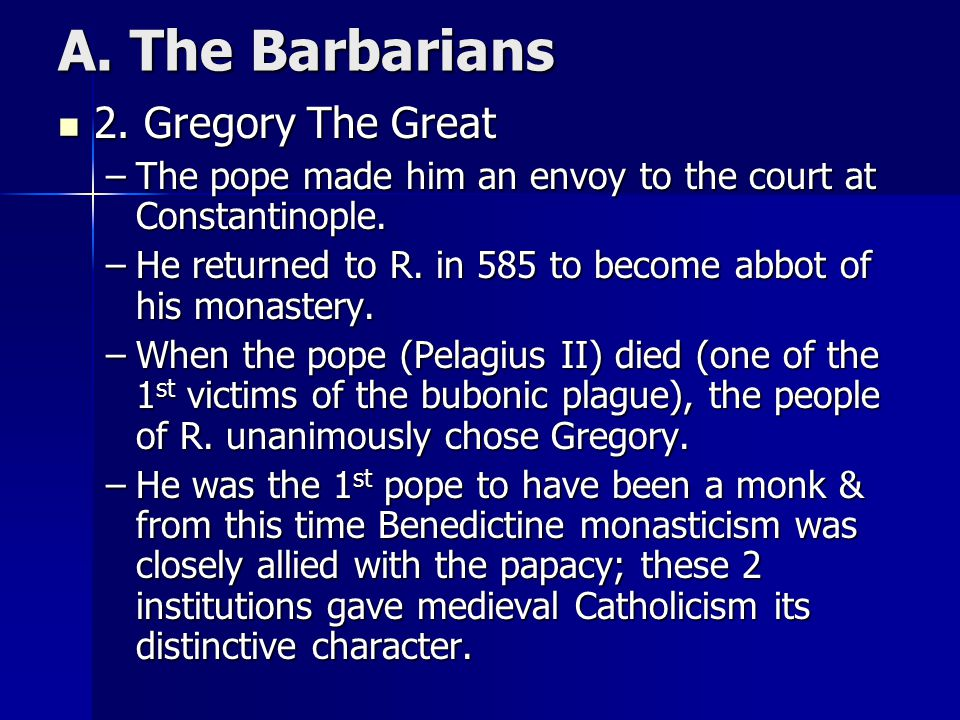 A. The Barbarians 2. Gregory The Great 2. Gregory The Great –The pope made him an envoy to the court at Constantinople. –He returned to R. in 585 to b