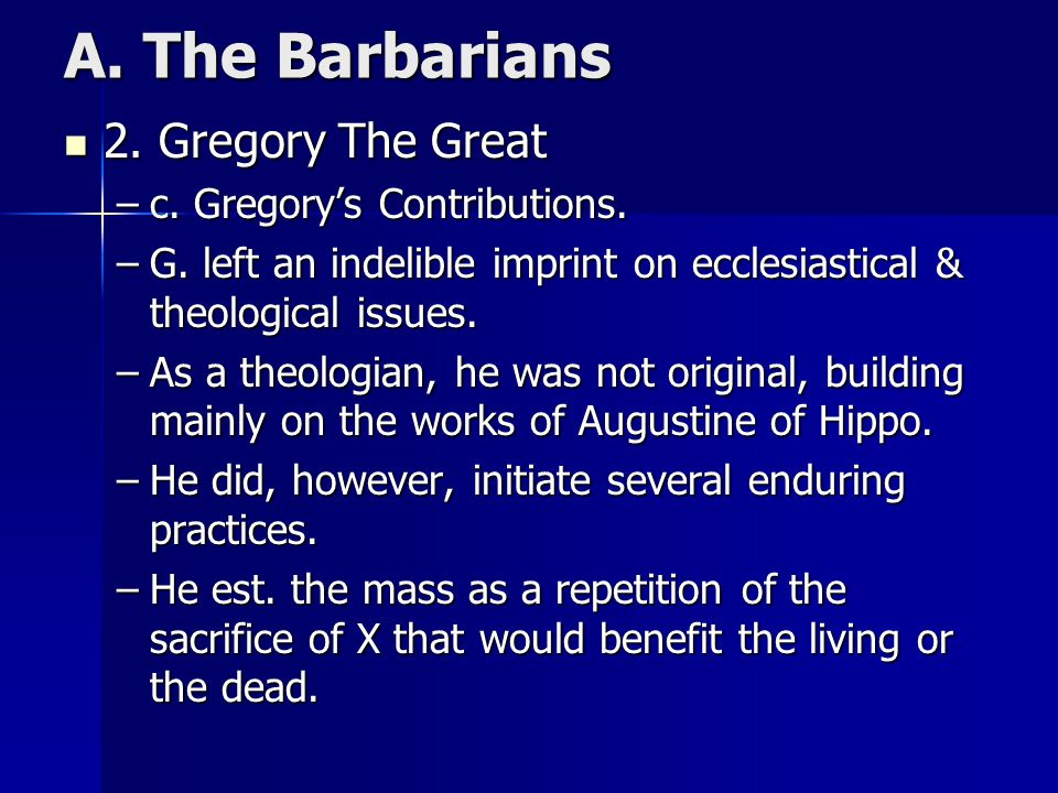 A. The Barbarians 2. Gregory The Great 2. Gregory The Great –c. Gregory's Contributions. –G. left an indelible imprint on ecclesiastical & theological