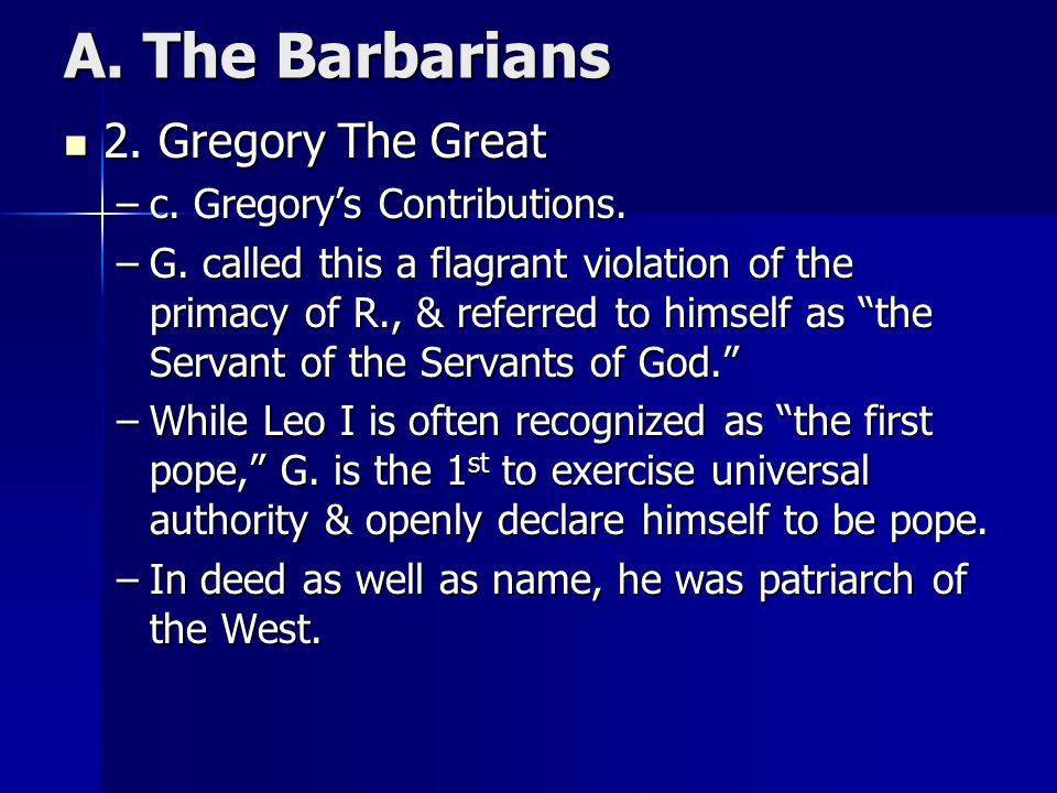 A. The Barbarians 2. Gregory The Great 2. Gregory The Great –c. Gregory's Contributions. –G. called this a flagrant violation of the primacy of R., &