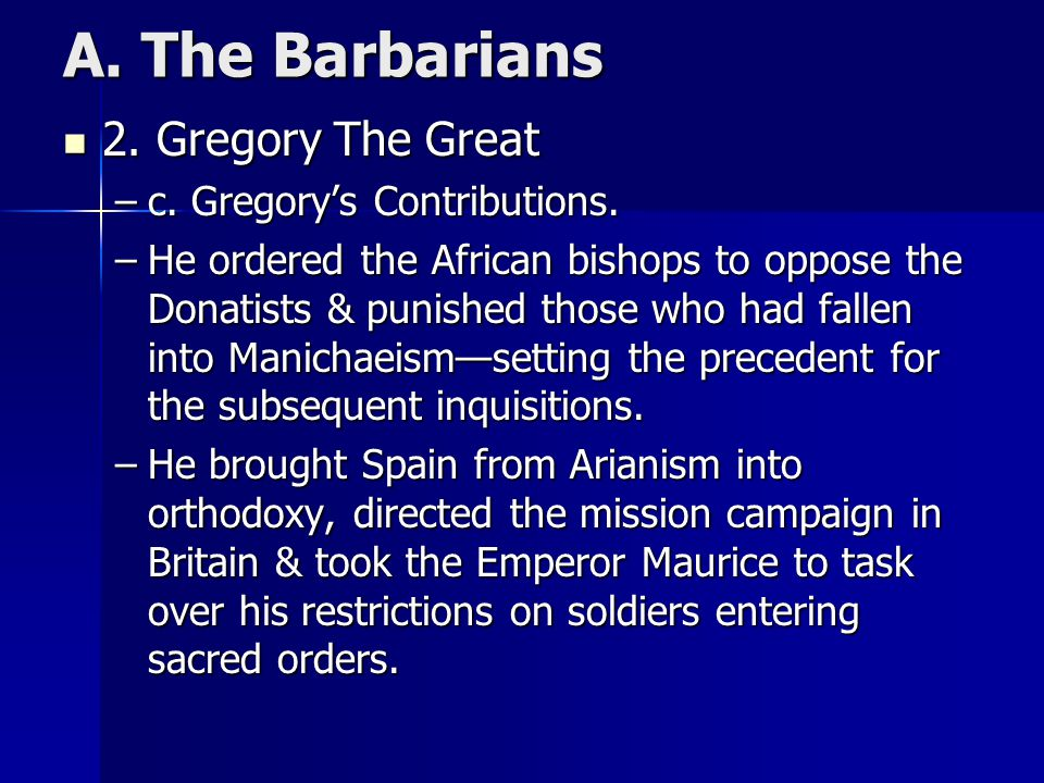 A. The Barbarians 2. Gregory The Great 2. Gregory The Great –c. Gregory's Contributions. –He ordered the African bishops to oppose the Donatists & pun