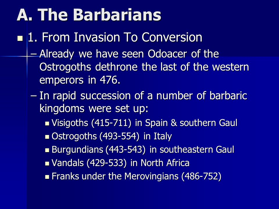 A. The Barbarians 1. From Invasion To Conversion 1. From Invasion To Conversion –Already we have seen Odoacer of the Ostrogoths dethrone the last of t