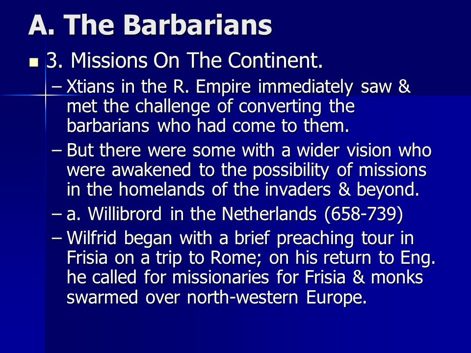A. The Barbarians 3. Missions On The Continent. 3. Missions On The Continent. –Xtians in the R. Empire immediately saw & met the challenge of converti