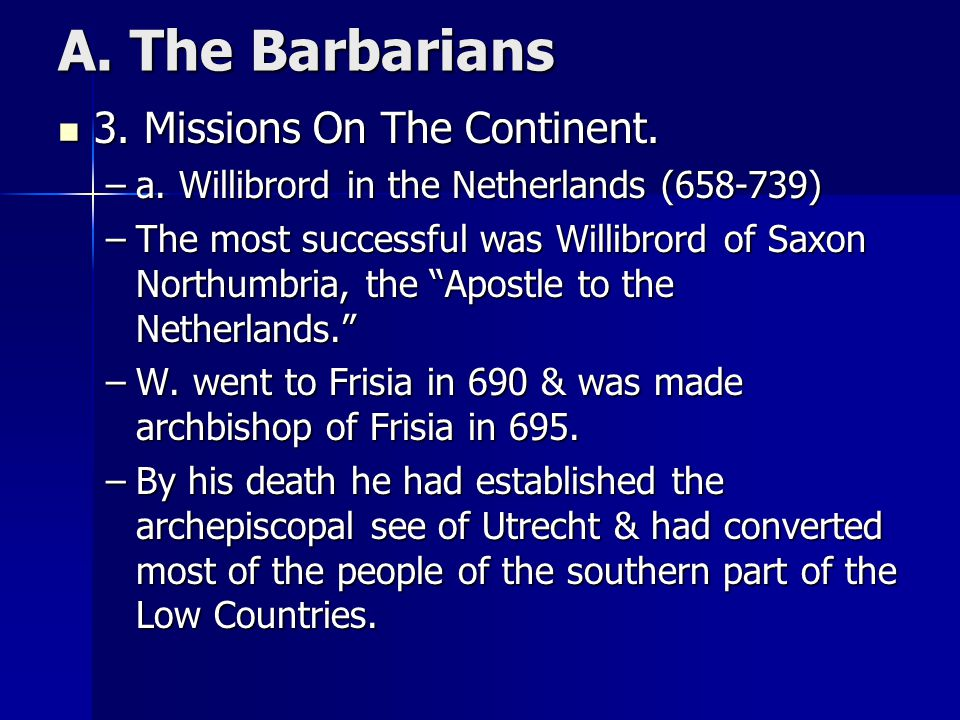A. The Barbarians 3. Missions On The Continent. 3. Missions On The Continent. –a. Willibrord in the Netherlands (658-739) –The most successful was Wil