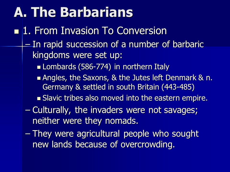 A. The Barbarians 1. From Invasion To Conversion 1. From Invasion To Conversion –In rapid succession of a number of barbaric kingdoms were set up: Lom