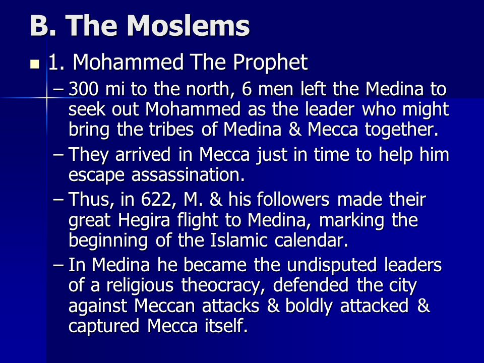 B. The Moslems 1. Mohammed The Prophet 1. Mohammed The Prophet –300 mi to the north, 6 men left the Medina to seek out Mohammed as the leader who migh