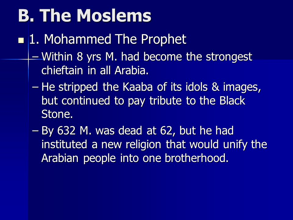 B. The Moslems 1. Mohammed The Prophet 1. Mohammed The Prophet –Within 8 yrs M. had become the strongest chieftain in all Arabia. –He stripped the Kaa