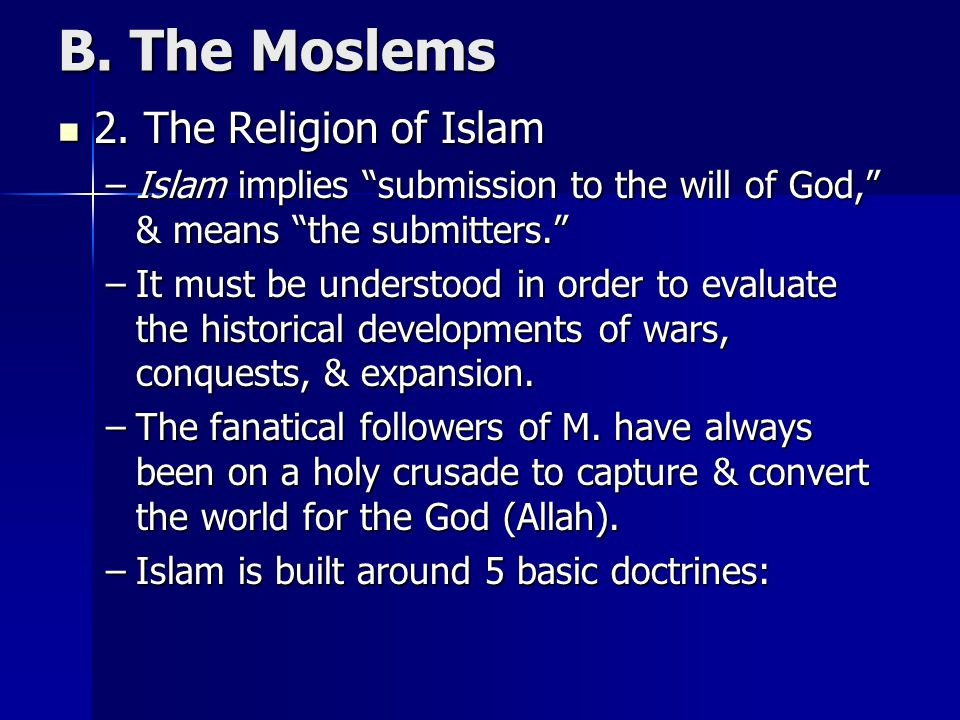 """B. The Moslems 2. The Religion of Islam 2. The Religion of Islam –Islam implies """"submission to the will of God,"""" & means """"the submitters."""" –It must be"""