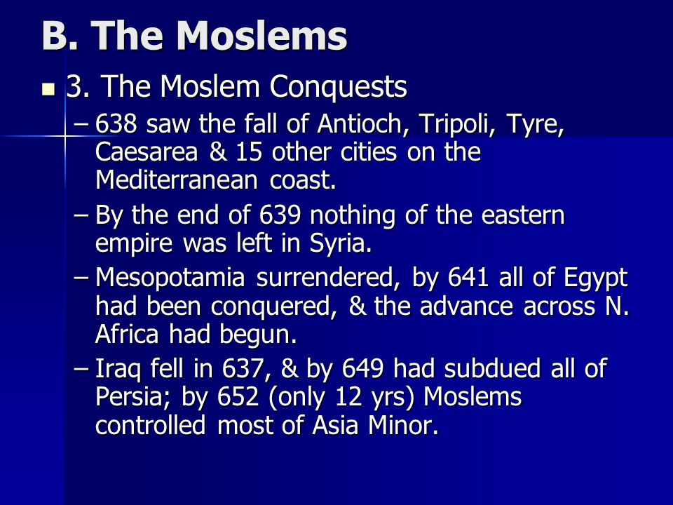 B. The Moslems 3. The Moslem Conquests 3. The Moslem Conquests –638 saw the fall of Antioch, Tripoli, Tyre, Caesarea & 15 other cities on the Mediterr