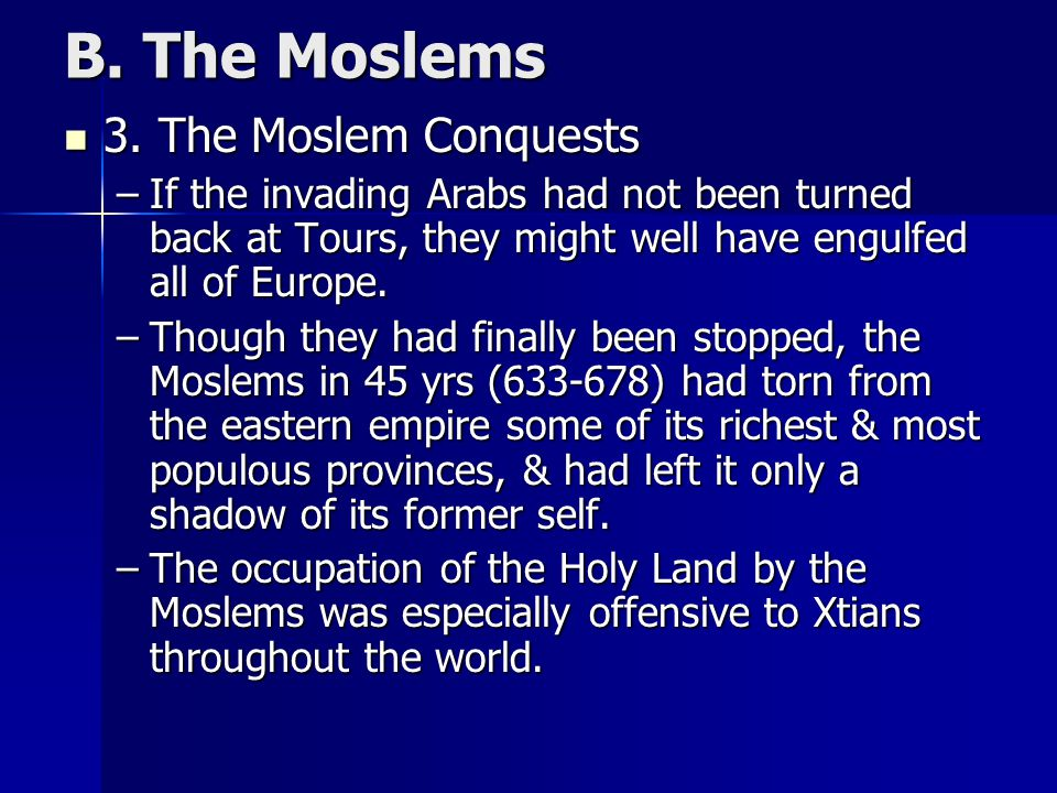 B. The Moslems 3. The Moslem Conquests 3. The Moslem Conquests –If the invading Arabs had not been turned back at Tours, they might well have engulfed