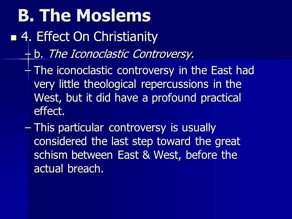 B. The Moslems 4. Effect On Christianity 4. Effect On Christianity –b. The Iconoclastic Controversy. –The iconoclastic controversy in the East had ver