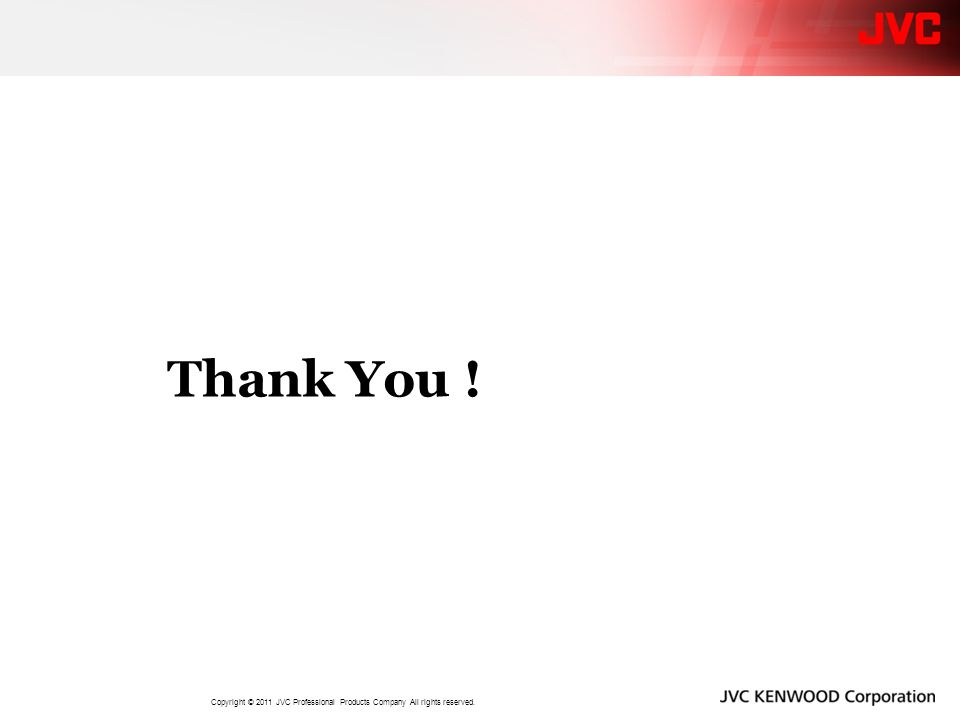 Thank You ! Copyright © 2011 JVC Professional Products Company All rights reserved.