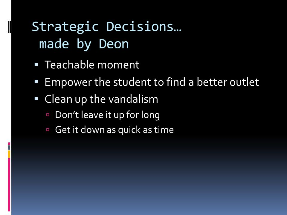 Strategic Decisions… made by Deon  Teachable moment  Empower the student to find a better outlet  Clean up the vandalism  Don't leave it up for lo
