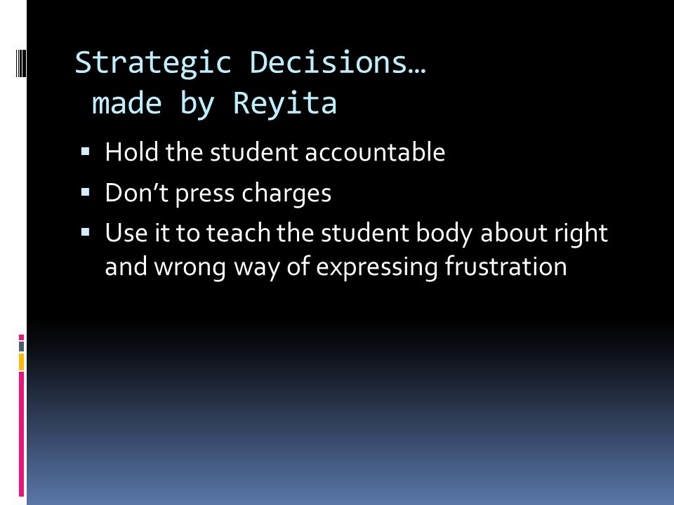 Strategic Decisions… made by Reyita  Hold the student accountable  Don't press charges  Use it to teach the student body about right and wrong way of expressing frustration