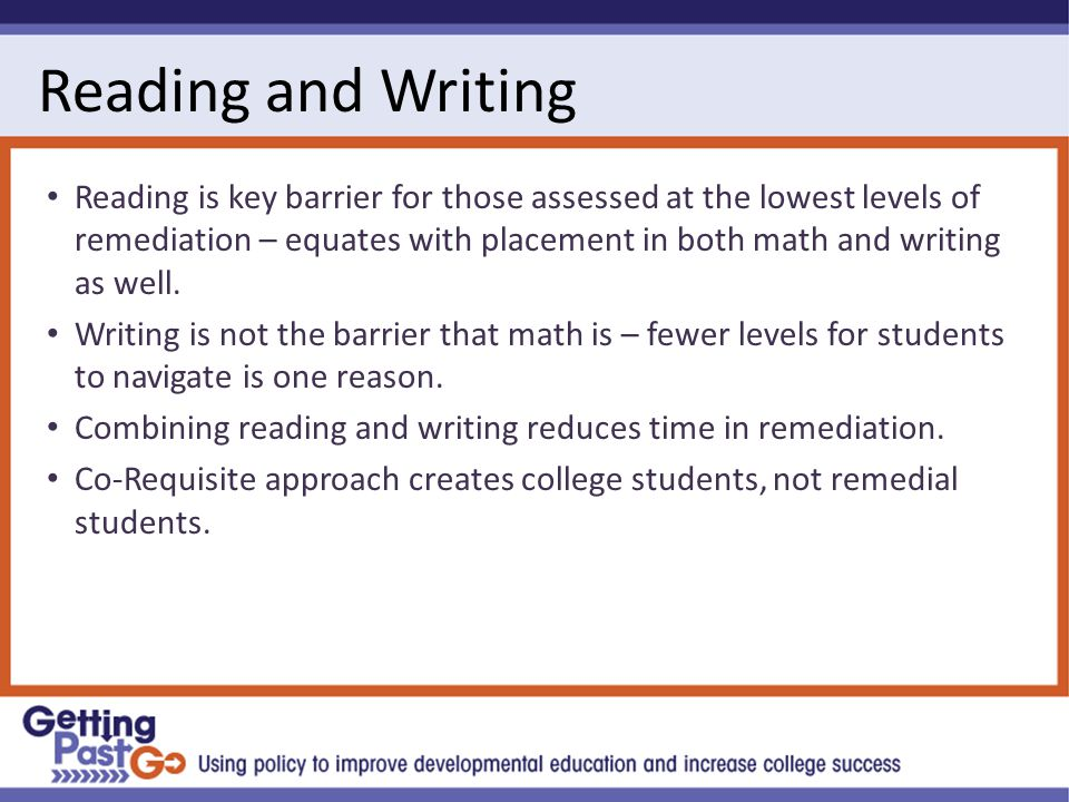 Reading and Writing Reading is key barrier for those assessed at the lowest levels of remediation – equates with placement in both math and writing as well.