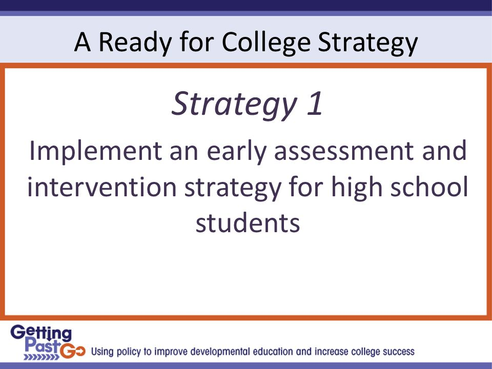 A Ready for College Strategy Strategy 1 Implement an early assessment and intervention strategy for high school students