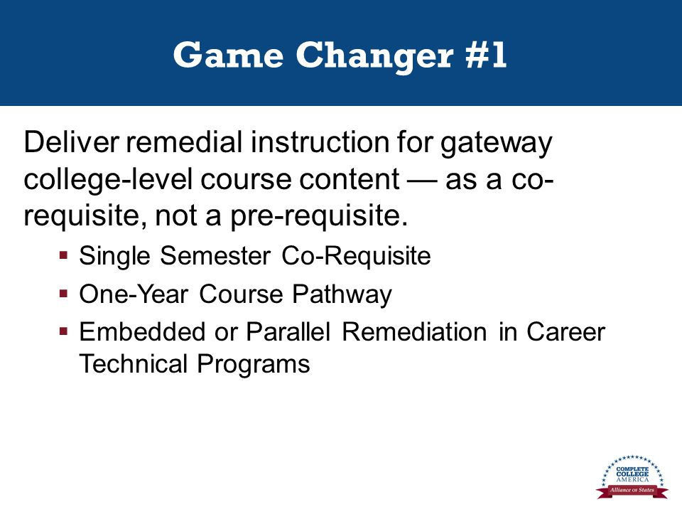 Game Changer #1 Deliver remedial instruction for gateway college-level course content — as a co- requisite, not a pre-requisite.