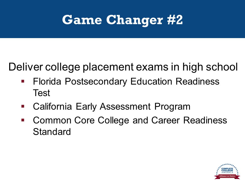 Game Changer #2 Deliver college placement exams in high school  Florida Postsecondary Education Readiness Test  California Early Assessment Program  Common Core College and Career Readiness Standard