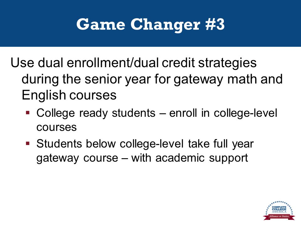 Game Changer #3 Use dual enrollment/dual credit strategies during the senior year for gateway math and English courses  College ready students – enroll in college-level courses  Students below college-level take full year gateway course – with academic support
