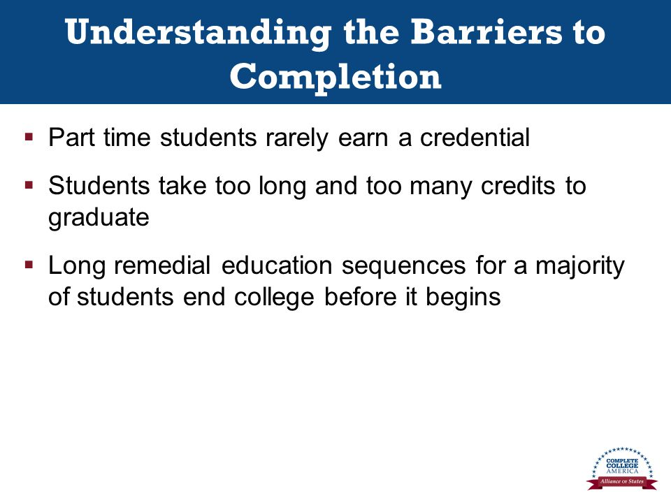 Understanding the Barriers to Completion  Part time students rarely earn a credential  Students take too long and too many credits to graduate  Long remedial education sequences for a majority of students end college before it begins