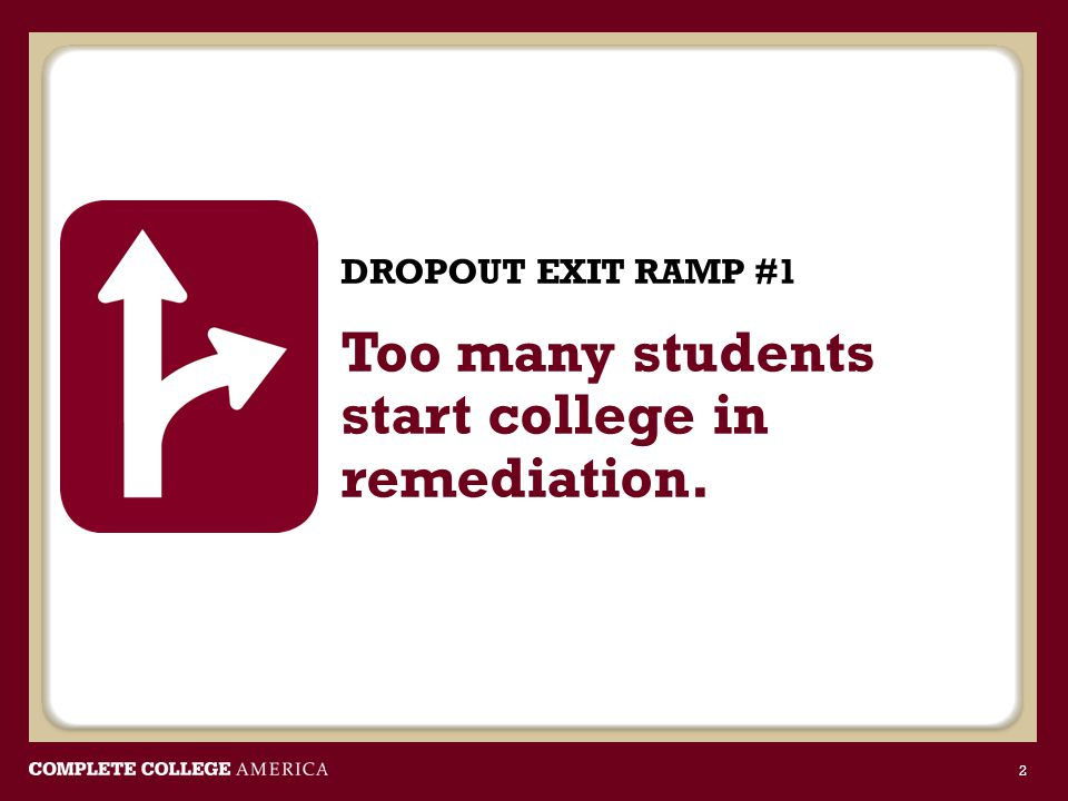 DROPOUT EXIT RAMP #1 Too many students start college in remediation. 2