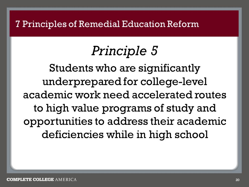 7 Principles of Remedial Education Reform Principle 5 Students who are significantly underprepared for college-level academic work need accelerated ro