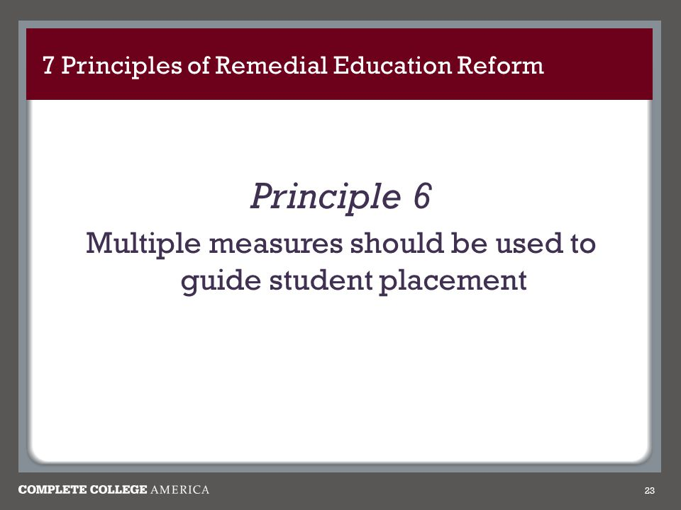 7 Principles of Remedial Education Reform Principle 6 Multiple measures should be used to guide student placement 23