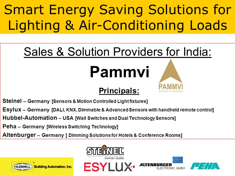 Sales & Solution Providers for India: Pammvi Principals: Steinel – Germany [Sensors & Motion Controlled Light fixtures] Esylux – Germany [DALI, KNX, Dimmable & Advanced Sensors with handheld remote control] Hubbel-Automation – USA [Wall Switches and Dual Technology Sensors] Peha – Germany [Wireless Switching Technology] Altenburger – Germany [ Dimming Solutions for Hotels & Conference Rooms] Smart Energy Saving Solutions for Lighting & Air-Conditioning Loads