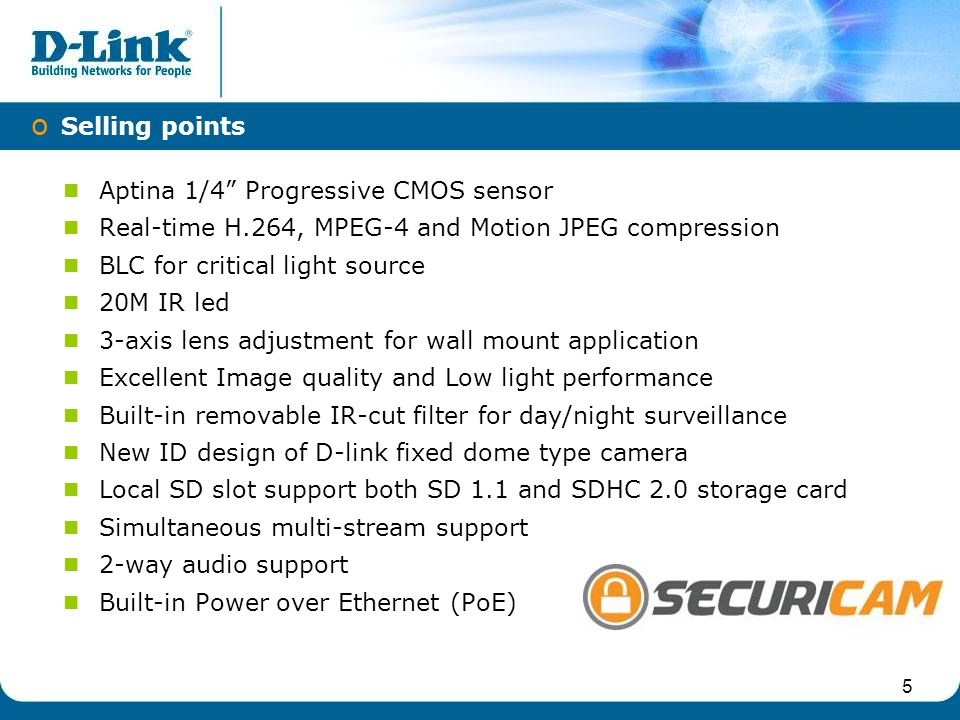 Aptina 1/4 Progressive CMOS sensor Real-time H.264, MPEG-4 and Motion JPEG compression BLC for critical light source 20M IR led 3-axis lens adjustment for wall mount application Excellent Image quality and Low light performance Built-in removable IR-cut filter for day/night surveillance New ID design of D-link fixed dome type camera Local SD slot support both SD 1.1 and SDHC 2.0 storage card Simultaneous multi-stream support 2-way audio support Built-in Power over Ethernet (PoE) IPv6 o Selling points 5