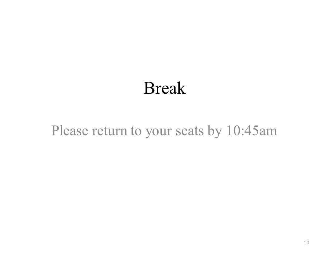 Break 10 Please return to your seats by 10:45am