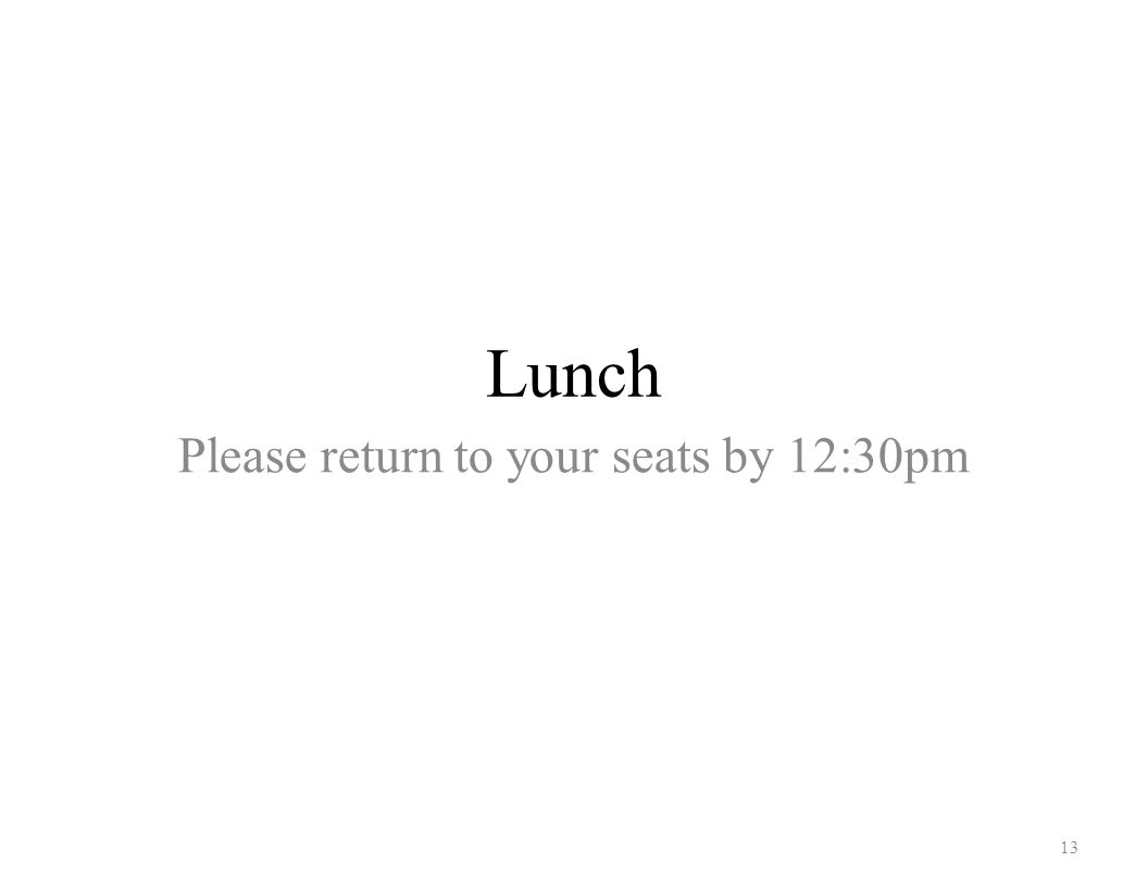 Lunch 13 Please return to your seats by 12:30pm