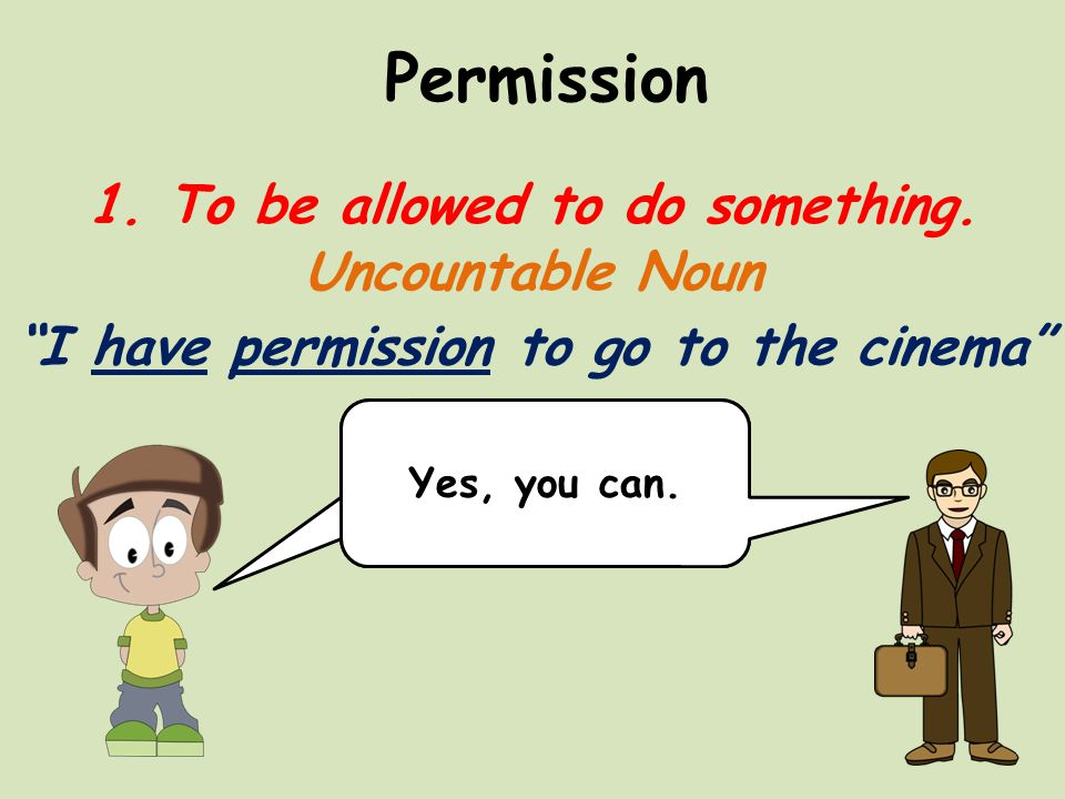 Permission 1. To be allowed to do something.