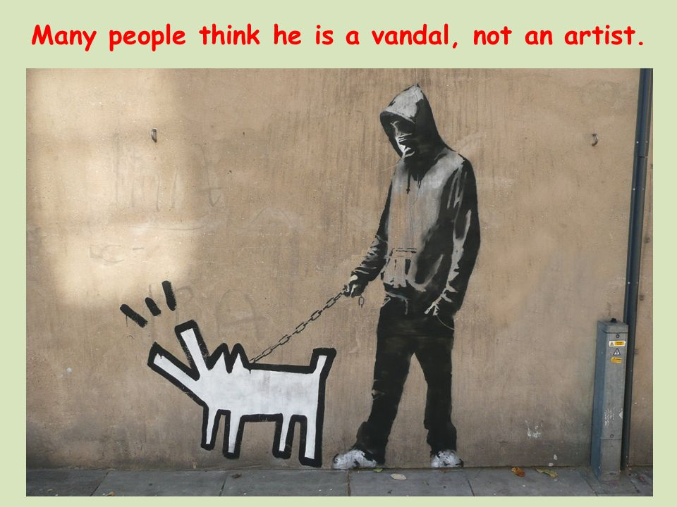 Many people think he is a vandal, not an artist.
